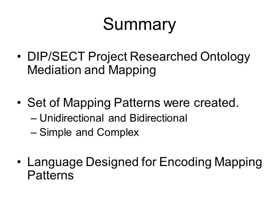 Summary DIP/SECT Project Researched Ontology Mediation and Mapping Set of Mapping Patterns were created. –Unidirectional and Bidirectional –Simple and