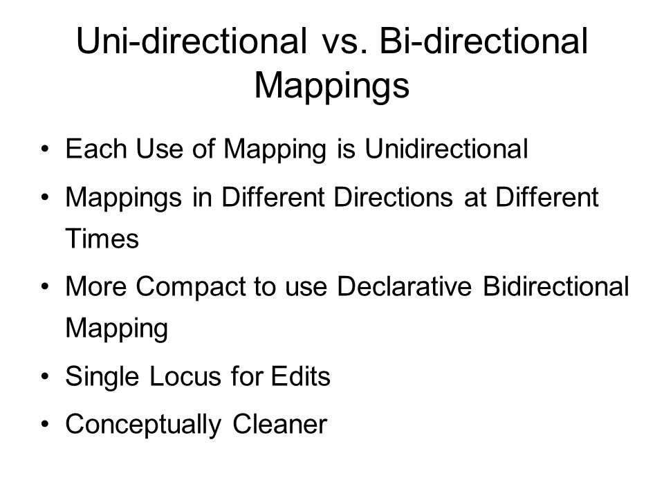 Uni-directional vs. Bi-directional Mappings Each Use of Mapping is Unidirectional Mappings in Different Directions at Different Times More Compact to