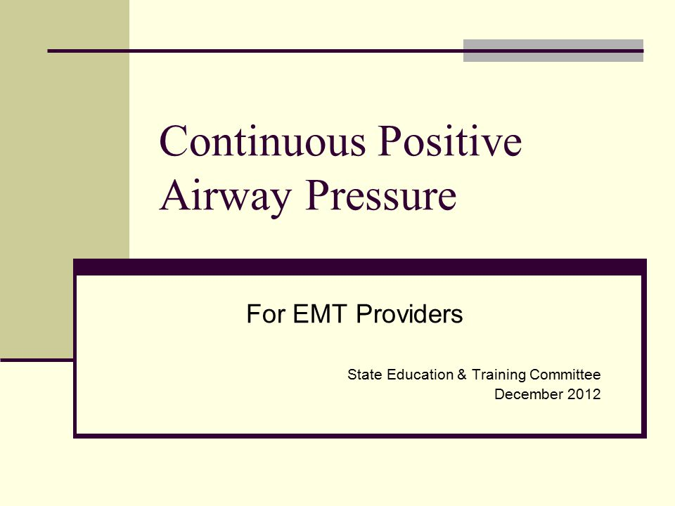 Continuous Positive Airway Pressure For EMT Providers State Education & Training Committee December 2012