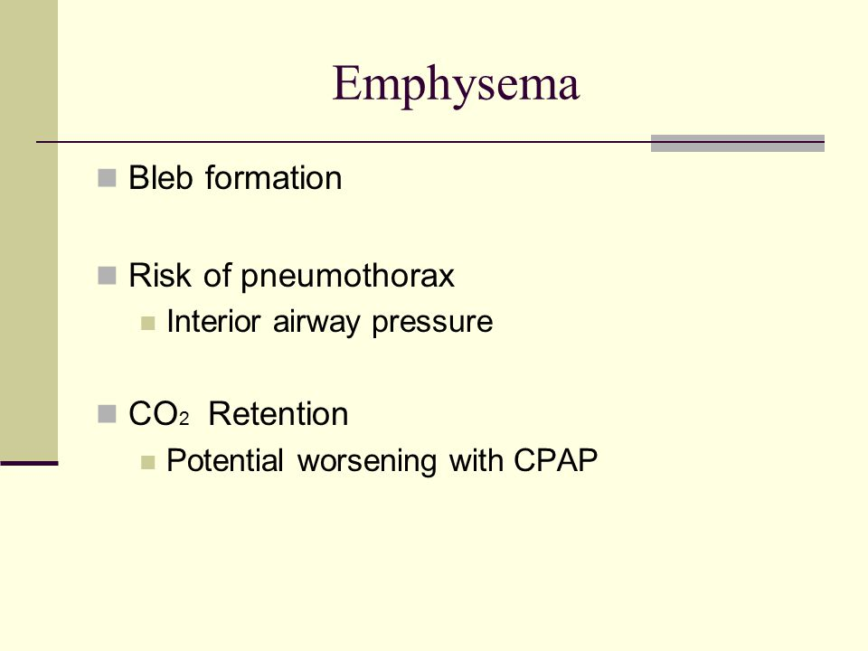 Emphysema Bleb formation Risk of pneumothorax Interior airway pressure CO 2 Retention Potential worsening with CPAP