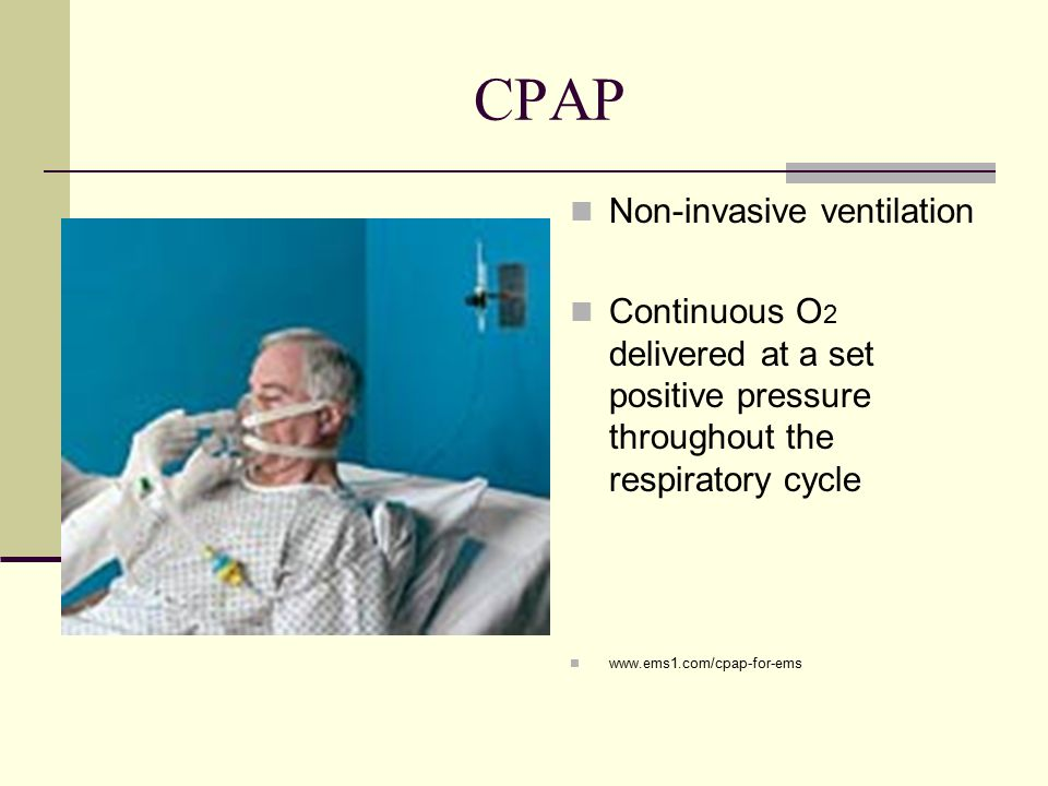 CPAP Non-invasive ventilation Continuous O 2 delivered at a set positive pressure throughout the respiratory cycle www.ems1.com/cpap-for-ems
