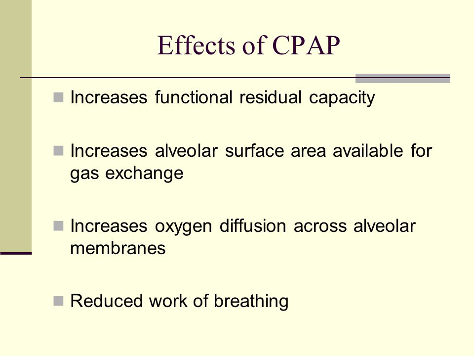 Effects of CPAP Increases functional residual capacity Increases alveolar surface area available for gas exchange Increases oxygen diffusion across alveolar membranes Reduced work of breathing