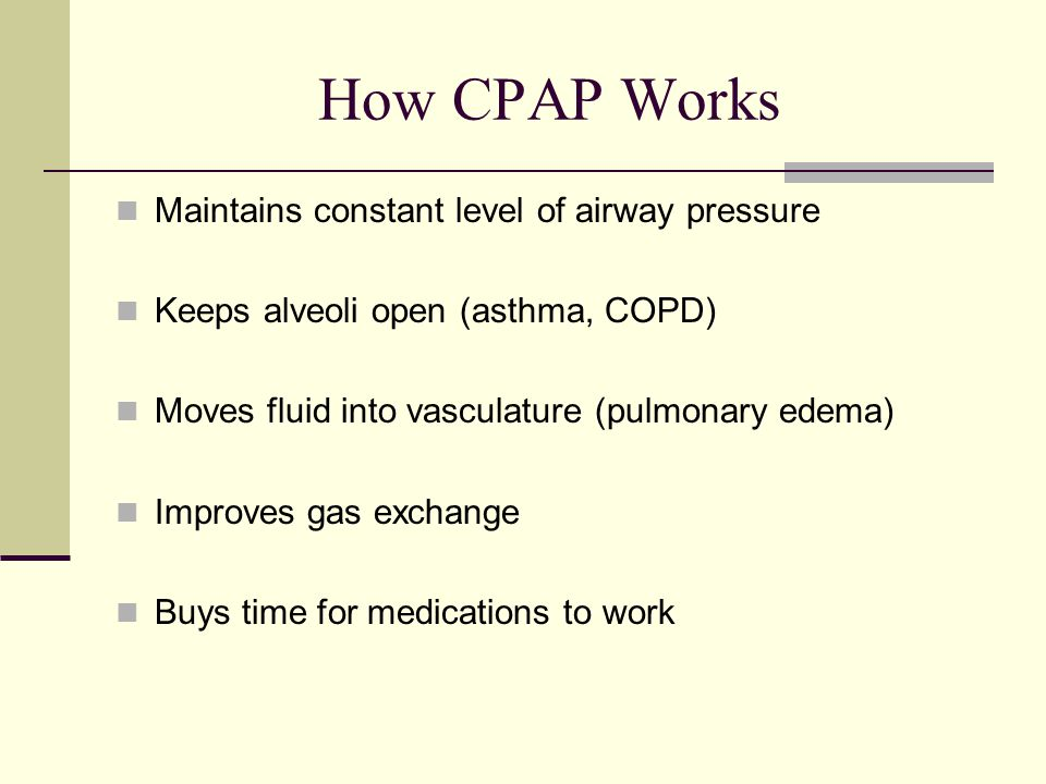 How CPAP Works Maintains constant level of airway pressure Keeps alveoli open (asthma, COPD) Moves fluid into vasculature (pulmonary edema) Improves gas exchange Buys time for medications to work