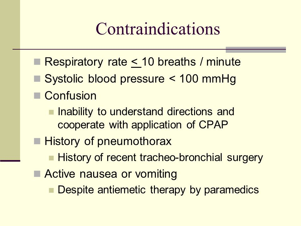 Contraindications Respiratory rate < 10 breaths / minute Systolic blood pressure < 100 mmHg Confusion Inability to understand directions and cooperate with application of CPAP History of pneumothorax History of recent tracheo-bronchial surgery Active nausea or vomiting Despite antiemetic therapy by paramedics