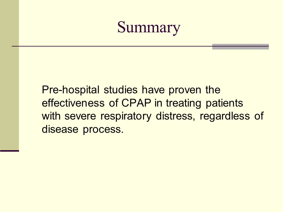 Summary Pre-hospital studies have proven the effectiveness of CPAP in treating patients with severe respiratory distress, regardless of disease process.