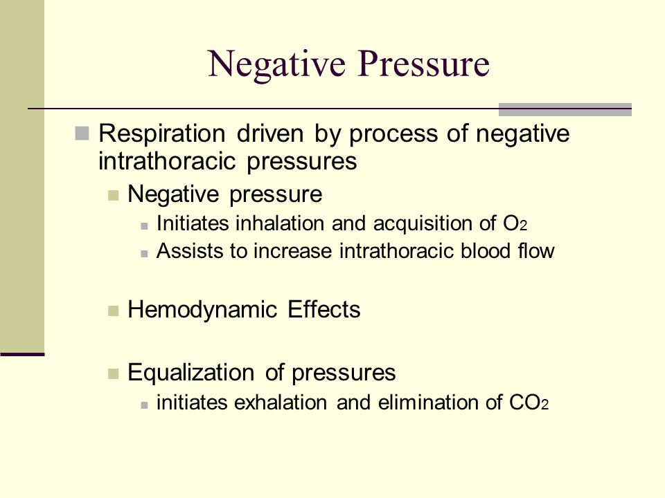 Negative Pressure Respiration driven by process of negative intrathoracic pressures Negative pressure Initiates inhalation and acquisition of O 2 Assists to increase intrathoracic blood flow Hemodynamic Effects Equalization of pressures initiates exhalation and elimination of CO 2