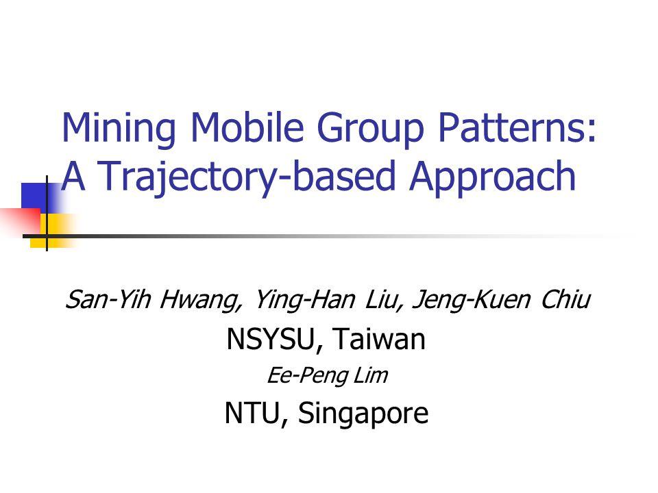 Mining Mobile Group Patterns: A Trajectory-based Approach San-Yih Hwang, Ying-Han Liu, Jeng-Kuen Chiu NSYSU, Taiwan Ee-Peng Lim NTU, Singapore