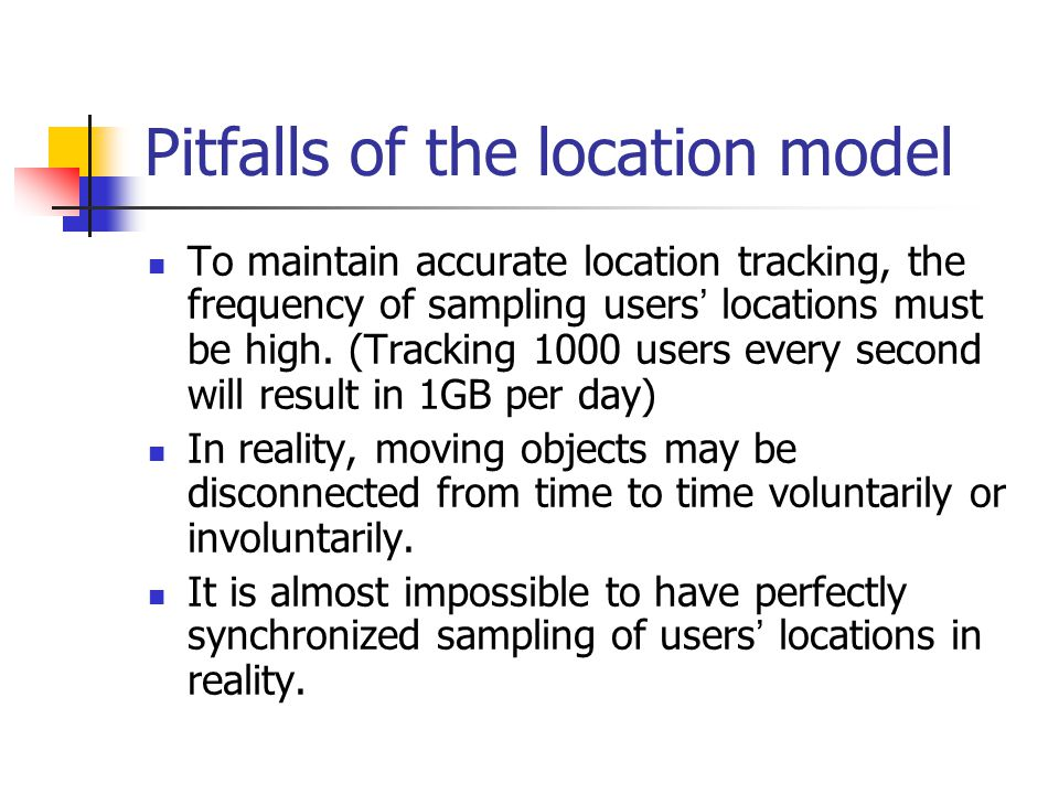 Pitfalls of the location model To maintain accurate location tracking, the frequency of sampling users ' locations must be high.