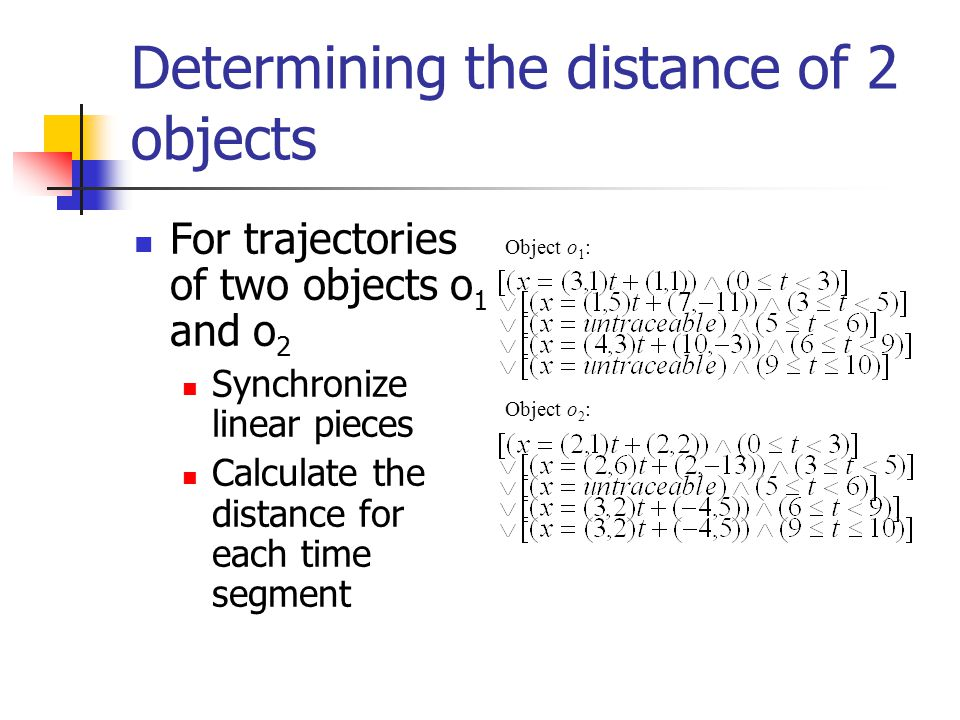 Determining the distance of 2 objects For trajectories of two objects o 1 and o 2 Synchronize linear pieces Calculate the distance for each time segment Object o 1 : Object o 2 :