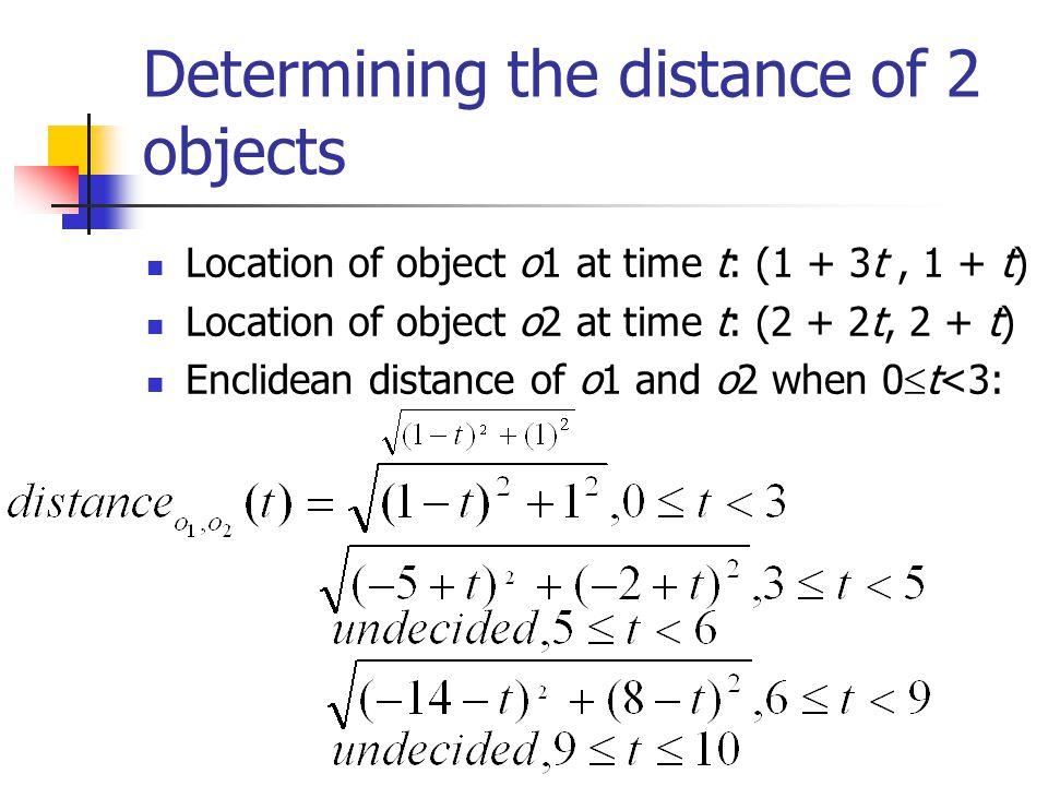 Determining the distance of 2 objects Location of object o1 at time t: (1 + 3t, 1 + t) Location of object o2 at time t: (2 + 2t, 2 + t) Enclidean distance of o1 and o2 when 0  t<3: