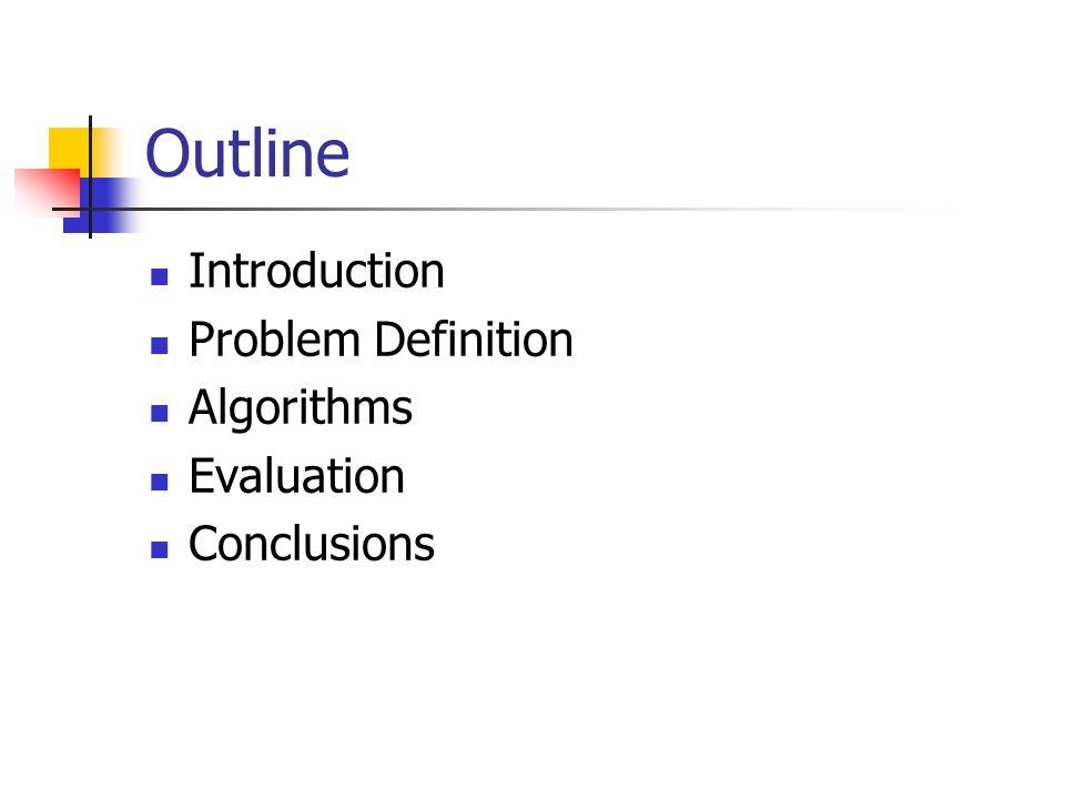 Outline Introduction Problem Definition Algorithms Evaluation Conclusions