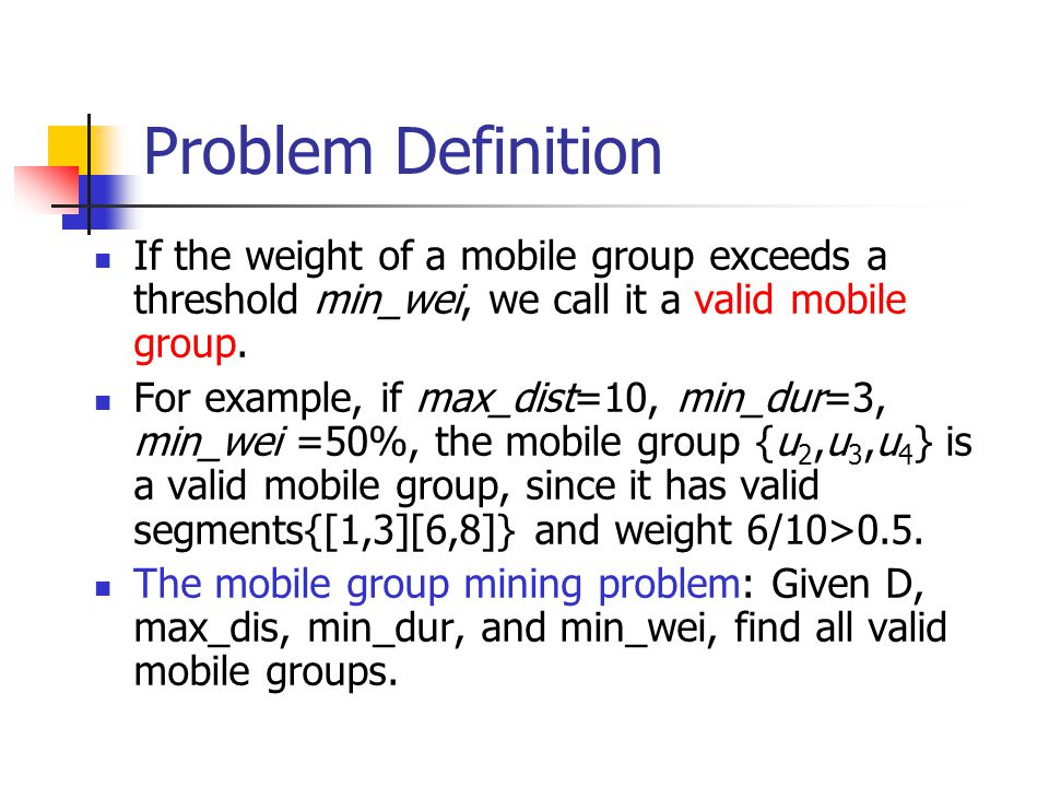 The problem The problem is to find all valid mobile groups under such a model Apriori property still holds if a moble group is valid, all of its subgroup will also be valid.