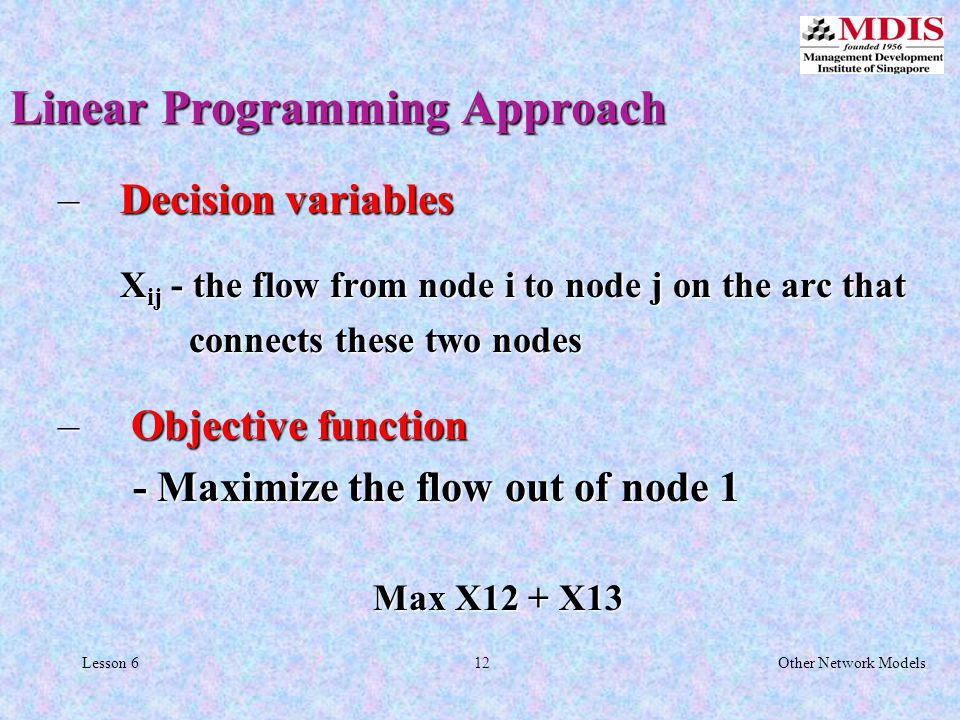 12Other Network ModelsLesson 6 Linear Programming Approach – Decision variables X ij - the flow from node i to node j on the arc that X ij - the flow from node i to node j on the arc that connects these two nodes connects these two nodes – Objective function - Maximize the flow out of node 1 - Maximize the flow out of node 1 Max X12 + X13