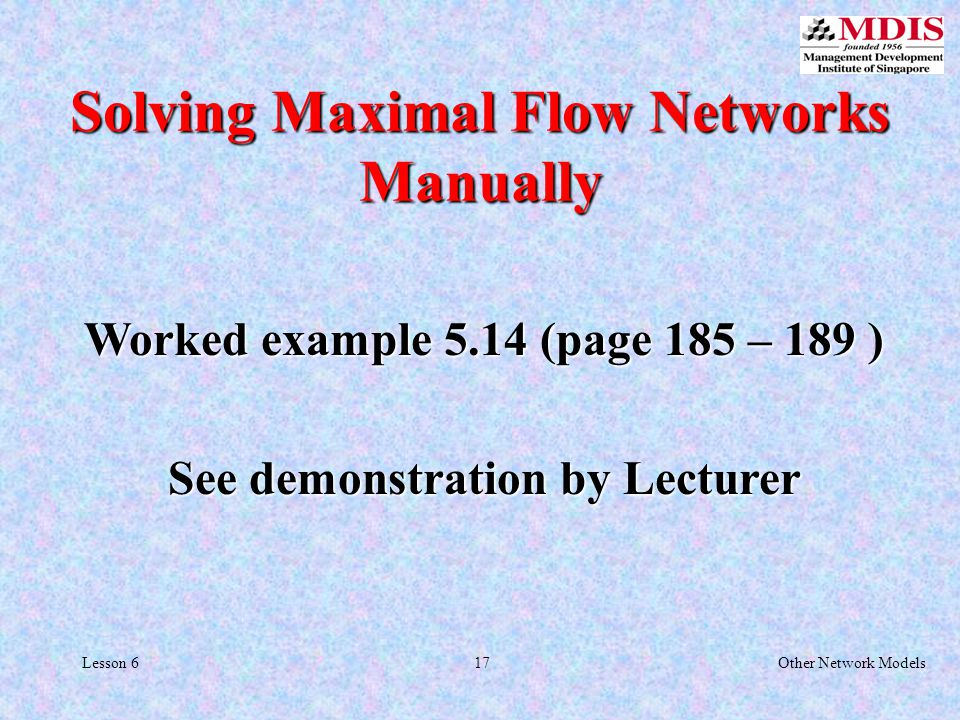 17Other Network ModelsLesson 6 Solving Maximal Flow Networks Manually Worked example 5.14 (page 185 – 189 ) See demonstration by Lecturer