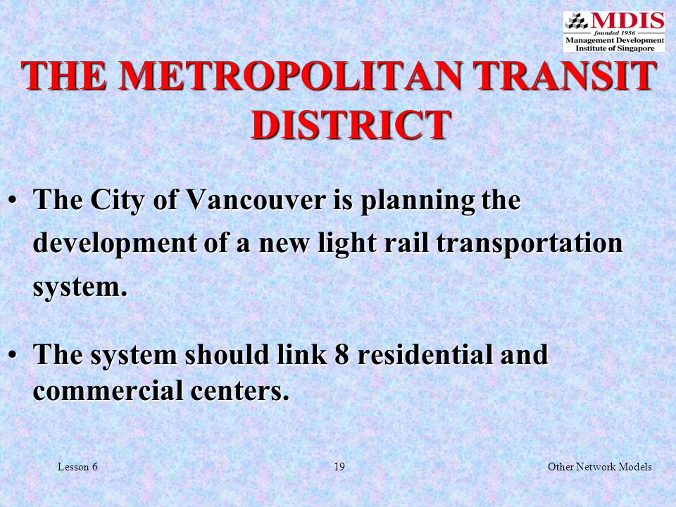 19Other Network ModelsLesson 6 THE METROPOLITAN TRANSIT DISTRICT The City of Vancouver is planning the development of a new light rail transportation system.The City of Vancouver is planning the development of a new light rail transportation system.