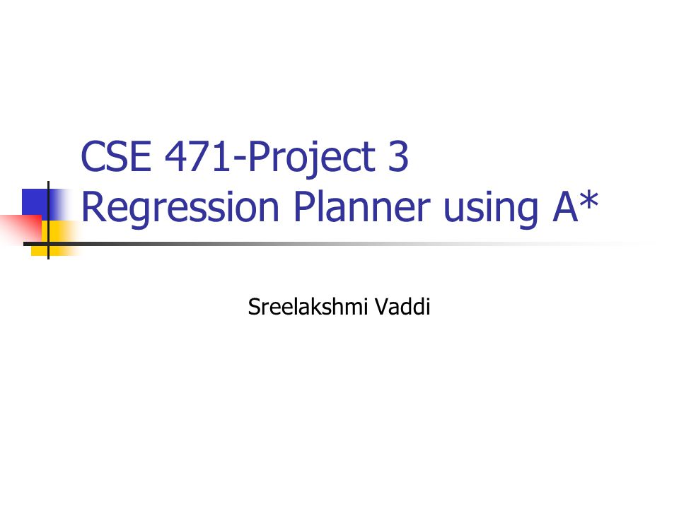 CSE 471-Project 3 Regression Planner using A* Sreelakshmi Vaddi