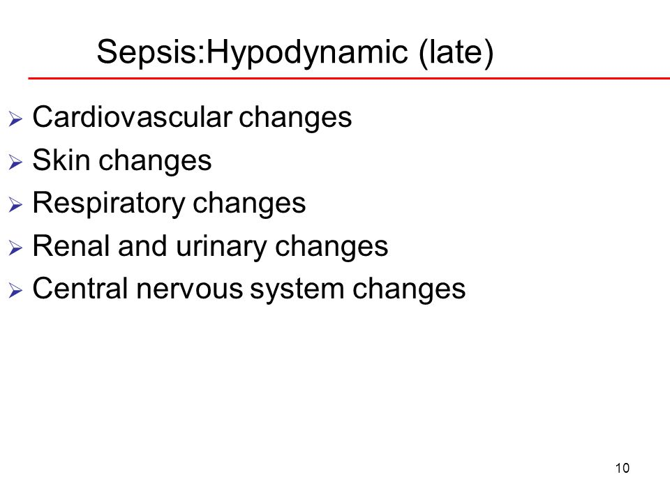 10 Sepsis:Hypodynamic (late)  Cardiovascular changes  Skin changes  Respiratory changes  Renal and urinary changes  Central nervous system change