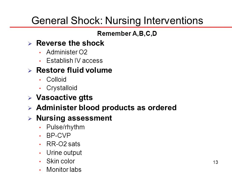13 General Shock: Nursing Interventions Remember A,B,C,D  Reverse the shock Administer O2 Establish IV access  Restore fluid volume Colloid Crystalloid  Vasoactive gtts  Administer blood products as ordered  Nursing assessment Pulse/rhythm BP-CVP RR-O2 sats Urine output Skin color Monitor labs
