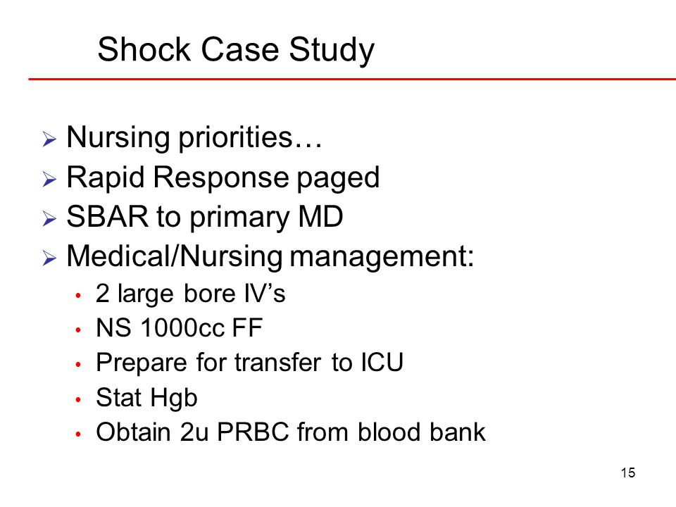 15 Shock Case Study  Nursing priorities…  Rapid Response paged  SBAR to primary MD  Medical/Nursing management: 2 large bore IV's NS 1000cc FF Prepare for transfer to ICU Stat Hgb Obtain 2u PRBC from blood bank