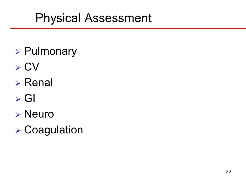 22 Physical Assessment  Pulmonary  CV  Renal  GI  Neuro  Coagulation
