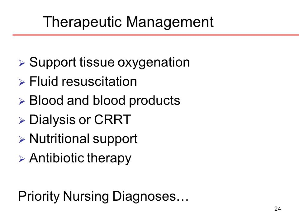 24 Therapeutic Management  Support tissue oxygenation  Fluid resuscitation  Blood and blood products  Dialysis or CRRT  Nutritional support  Ant