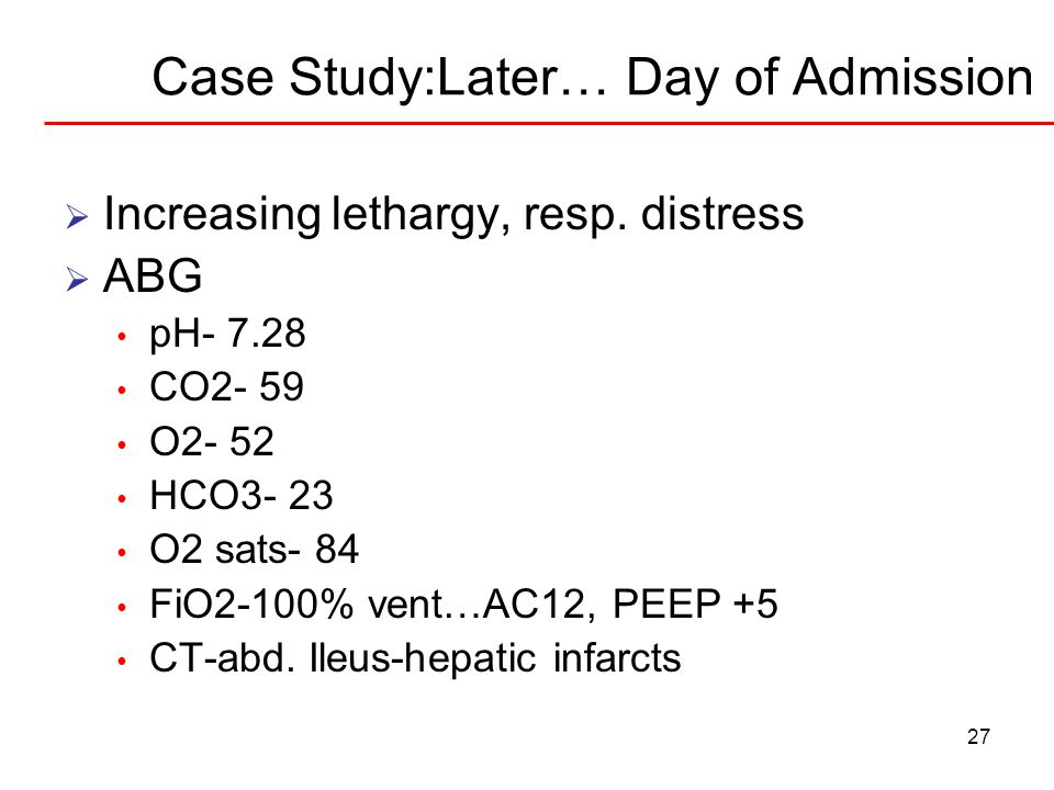 27 Case Study:Later… Day of Admission  Increasing lethargy, resp. distress  ABG pH- 7.28 CO2- 59 O2- 52 HCO3- 23 O2 sats- 84 FiO2-100% vent…AC12, PE