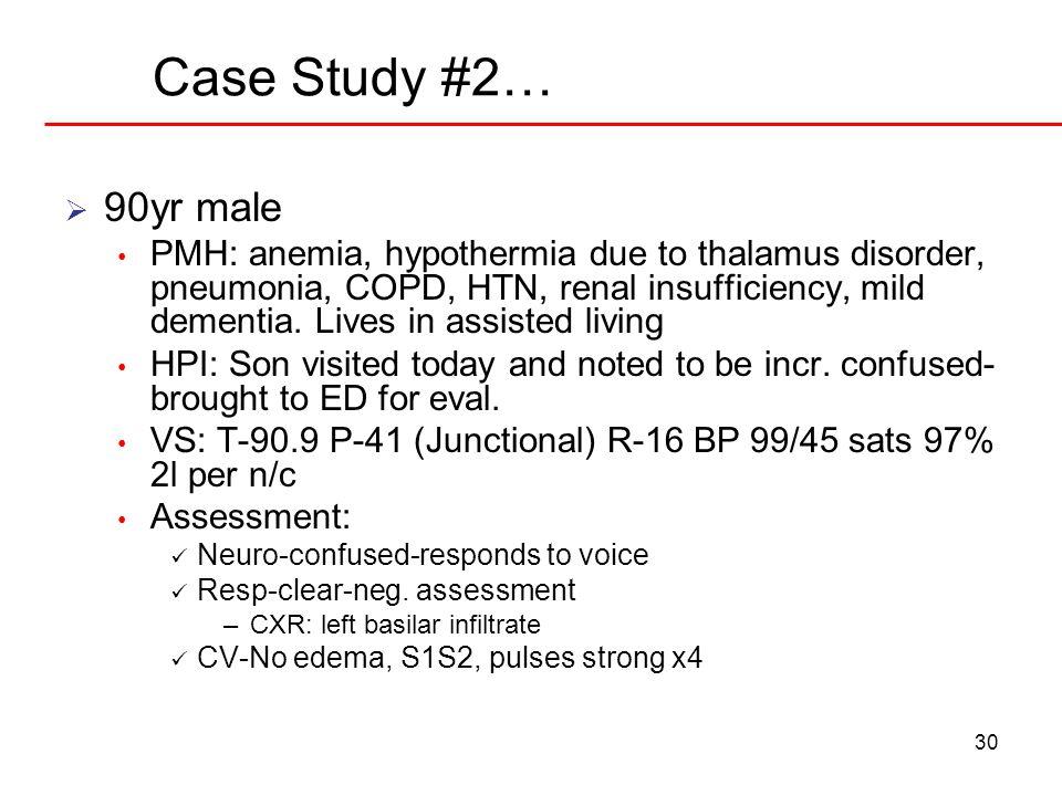 30 Case Study #2…  90yr male PMH: anemia, hypothermia due to thalamus disorder, pneumonia, COPD, HTN, renal insufficiency, mild dementia.