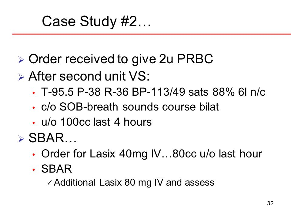 32 Case Study #2…  Order received to give 2u PRBC  After second unit VS: T-95.5 P-38 R-36 BP-113/49 sats 88% 6l n/c c/o SOB-breath sounds course bil