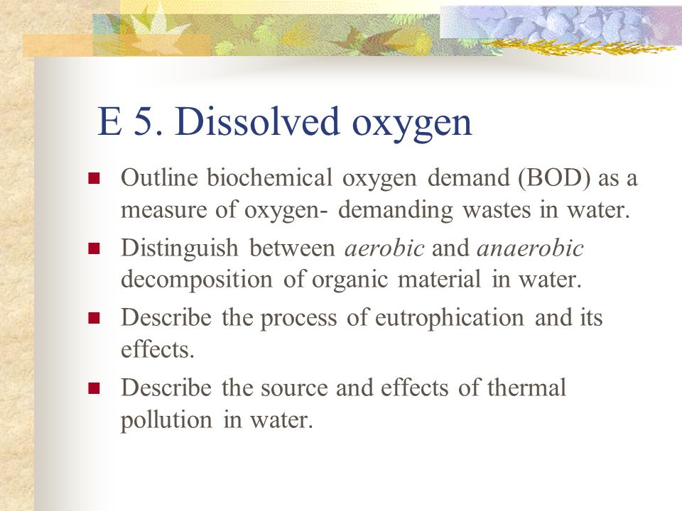 E 5. Dissolved oxygen Outline biochemical oxygen demand (BOD) as a measure of oxygen- demanding wastes in water. Distinguish between aerobic and anaer