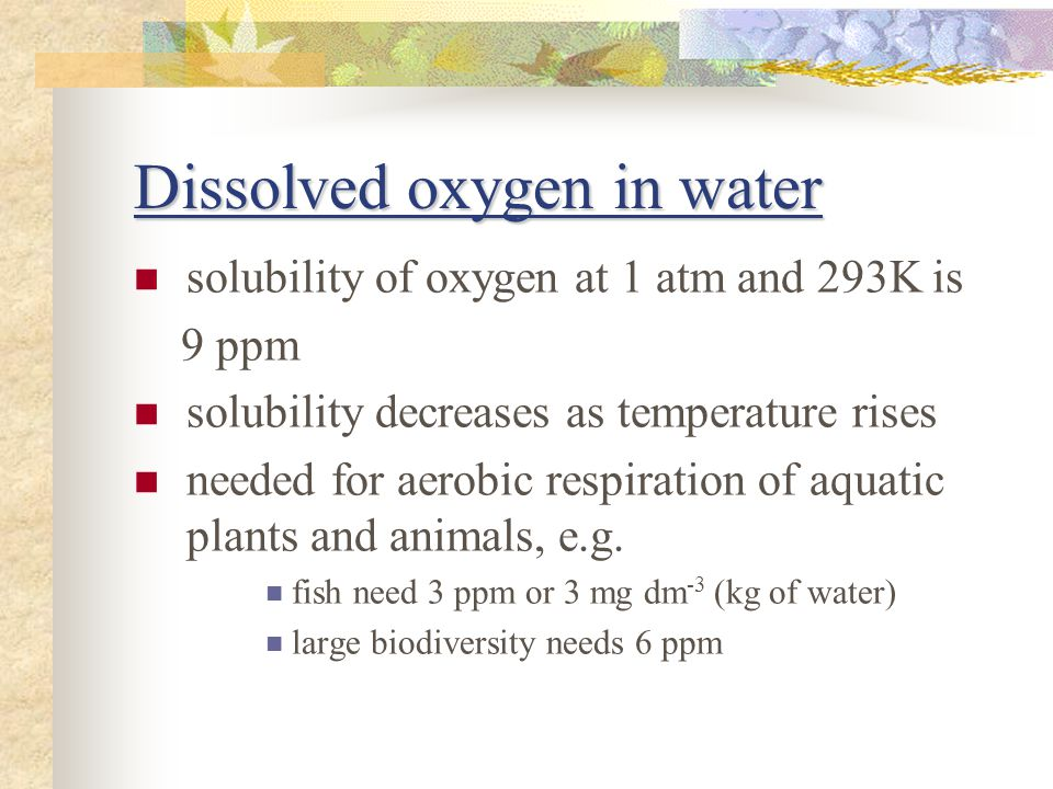Dissolved oxygen in water solubility of oxygen at 1 atm and 293K is 9 ppm solubility decreases as temperature rises needed for aerobic respiration of aquatic plants and animals, e.g.