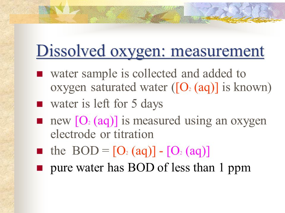 Dissolved oxygen: measurement water sample is collected and added to oxygen saturated water ([O 2 (aq)] is known) water is left for 5 days new [O 2 (aq)] is measured using an oxygen electrode or titration the BOD = [O 2 (aq)] - [O 2 (aq)] pure water has BOD of less than 1 ppm