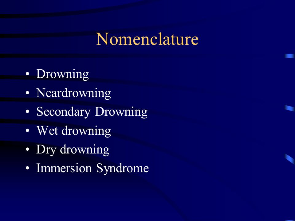 Nomenclature Drowning Neardrowning Secondary Drowning Wet drowning Dry drowning Immersion Syndrome