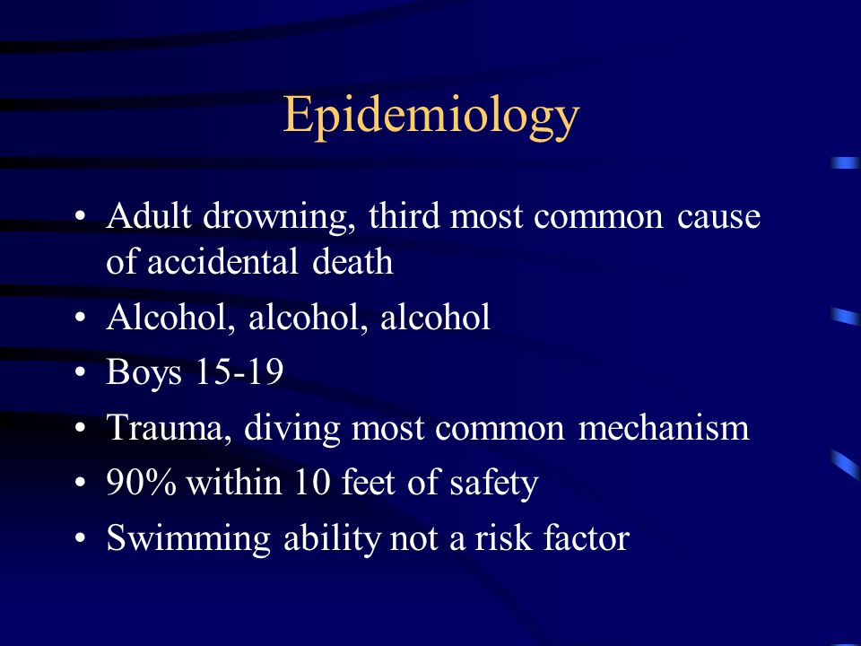 Epidemiology Adult drowning, third most common cause of accidental death Alcohol, alcohol, alcohol Boys 15-19 Trauma, diving most common mechanism 90% within 10 feet of safety Swimming ability not a risk factor