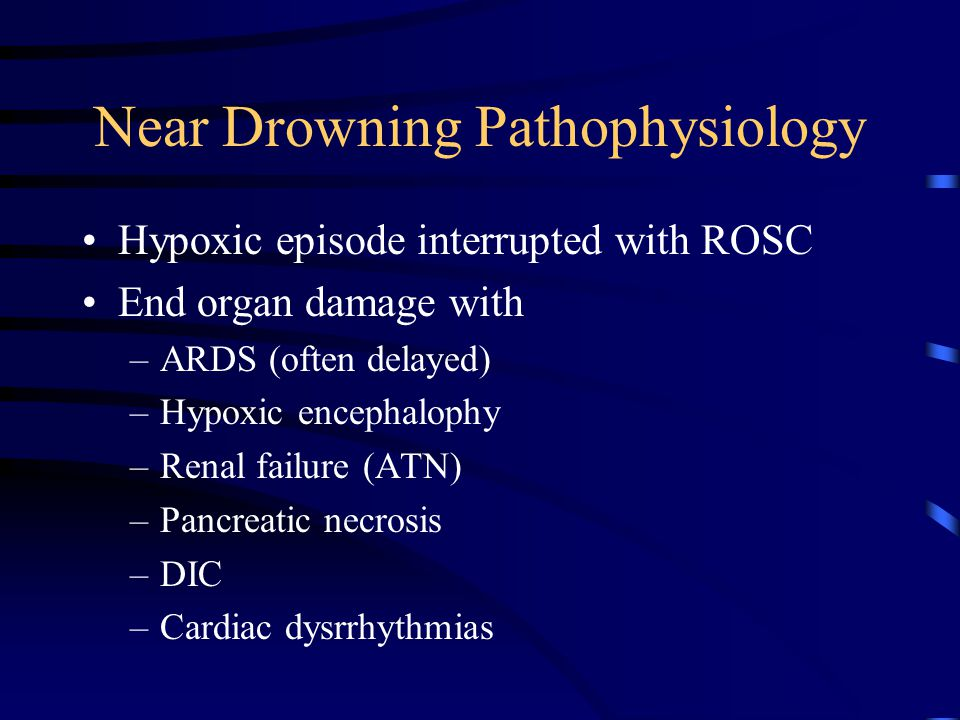 Near Drowning Pathophysiology Hypoxic episode interrupted with ROSC End organ damage with –ARDS (often delayed) –Hypoxic encephalophy –Renal failure (ATN) –Pancreatic necrosis –DIC –Cardiac dysrrhythmias
