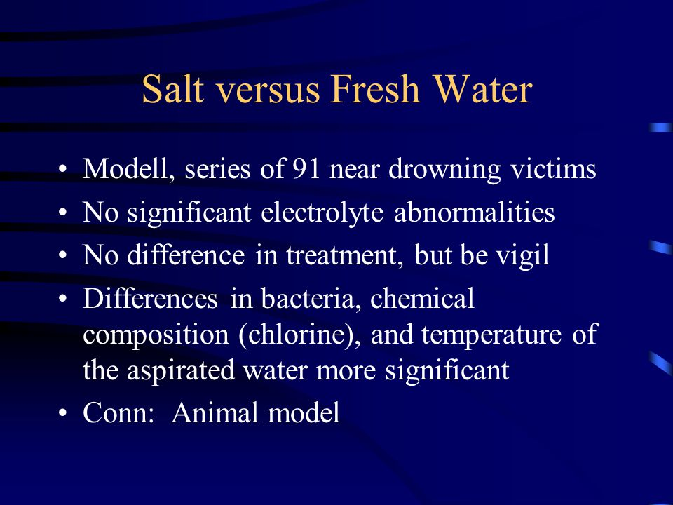 Salt versus Fresh Water Modell, series of 91 near drowning victims No significant electrolyte abnormalities No difference in treatment, but be vigil Differences in bacteria, chemical composition (chlorine), and temperature of the aspirated water more significant Conn: Animal model