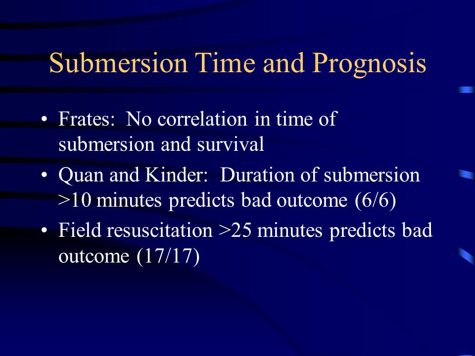 Submersion Time and Prognosis Frates: No correlation in time of submersion and survival Quan and Kinder: Duration of submersion >10 minutes predicts bad outcome (6/6) Field resuscitation >25 minutes predicts bad outcome (17/17)