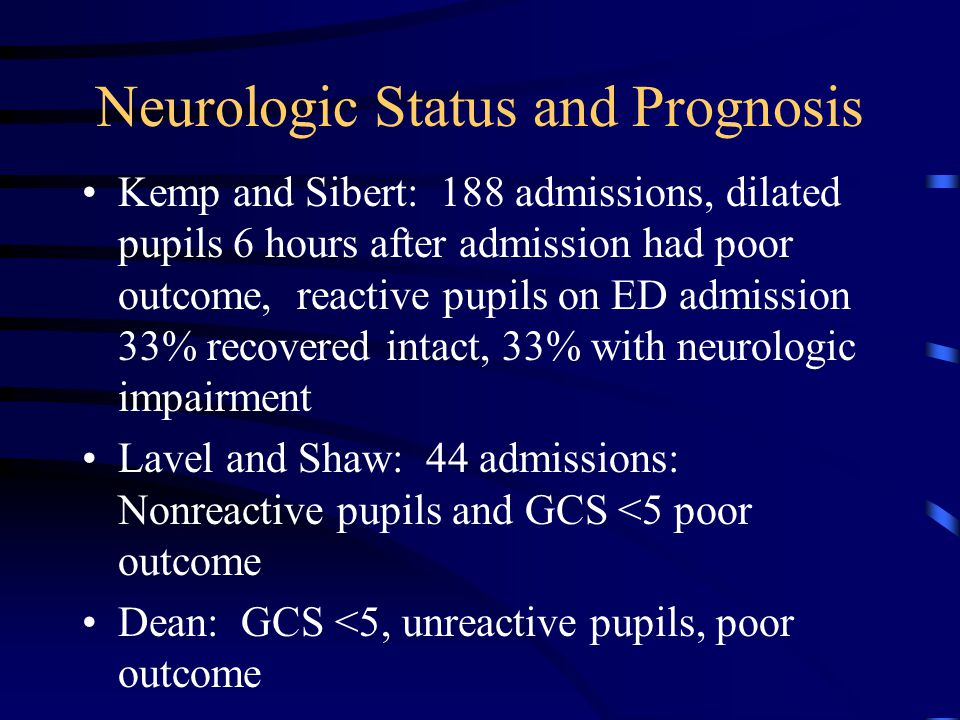 Neurologic Status and Prognosis Kemp and Sibert: 188 admissions, dilated pupils 6 hours after admission had poor outcome, reactive pupils on ED admission 33% recovered intact, 33% with neurologic impairment Lavel and Shaw: 44 admissions: Nonreactive pupils and GCS <5 poor outcome Dean: GCS <5, unreactive pupils, poor outcome