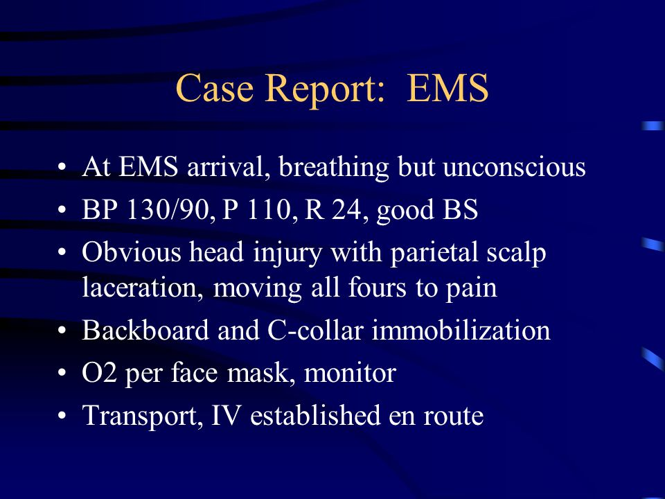 Case Report: EMS At EMS arrival, breathing but unconscious BP 130/90, P 110, R 24, good BS Obvious head injury with parietal scalp laceration, moving all fours to pain Backboard and C-collar immobilization O2 per face mask, monitor Transport, IV established en route