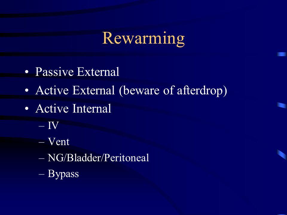 Rewarming Passive External Active External (beware of afterdrop) Active Internal –IV –Vent –NG/Bladder/Peritoneal –Bypass