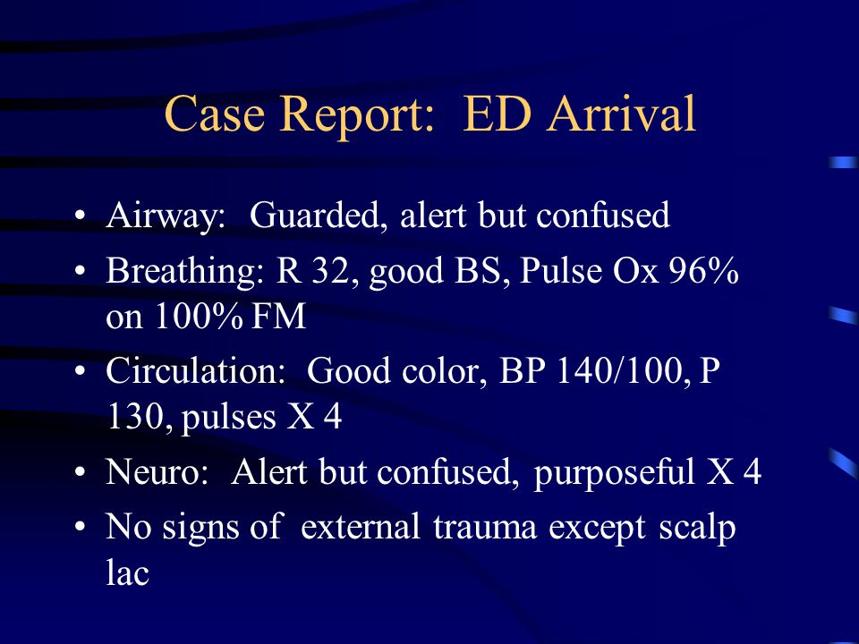 Case Report: ED Arrival Airway: Guarded, alert but confused Breathing: R 32, good BS, Pulse Ox 96% on 100% FM Circulation: Good color, BP 140/100, P 130, pulses X 4 Neuro: Alert but confused, purposeful X 4 No signs of external trauma except scalp lac