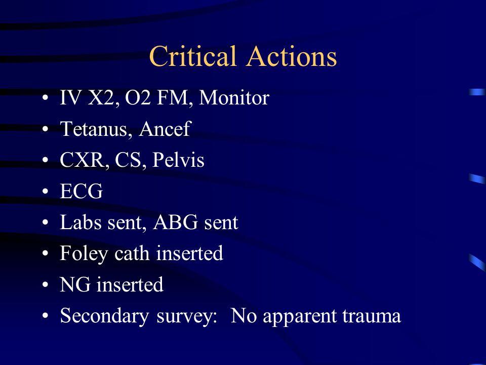 Critical Actions IV X2, O2 FM, Monitor Tetanus, Ancef CXR, CS, Pelvis ECG Labs sent, ABG sent Foley cath inserted NG inserted Secondary survey: No apparent trauma