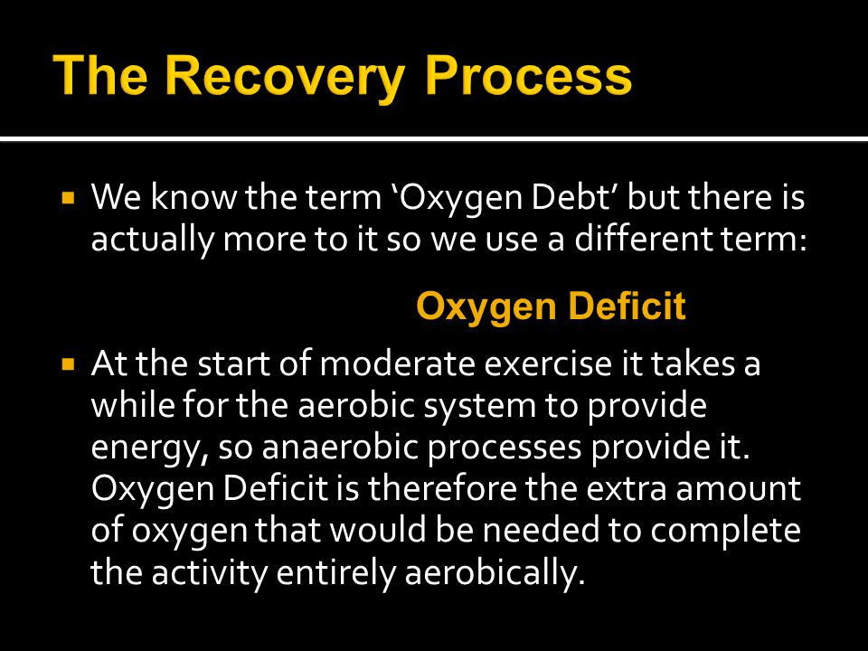  We know the term 'Oxygen Debt' but there is actually more to it so we use a different term:  At the start of moderate exercise it takes a while for the aerobic system to provide energy, so anaerobic processes provide it.