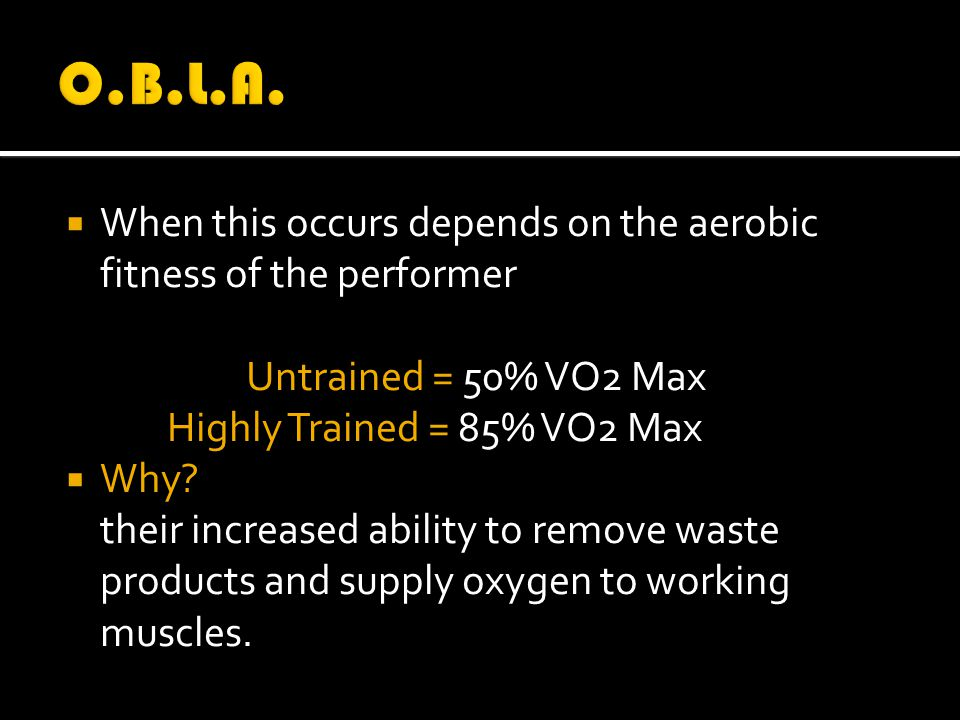  When this occurs depends on the aerobic fitness of the performer Untrained = 50% VO2 Max Highly Trained = 85% VO2 Max  Why.
