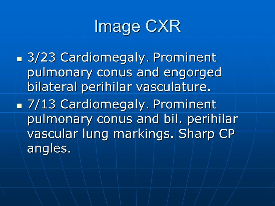 Image CXR 3/23 Cardiomegaly. Prominent pulmonary conus and engorged bilateral perihilar vasculature. 3/23 Cardiomegaly. Prominent pulmonary conus and