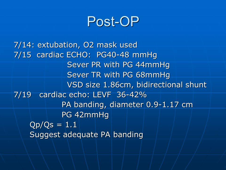 Post-OP 7/14: extubation, O2 mask used 7/15 cardiac ECHO: PG40-48 mmHg Sever PR with PG 44mmHg Sever PR with PG 44mmHg Sever TR with PG 68mmHg Sever TR with PG 68mmHg VSD size 1.86cm, bidirectional shunt VSD size 1.86cm, bidirectional shunt 7/19 cardiac echo: LEVF 36-42% PA banding, diameter 0.9-1.17 cm PA banding, diameter 0.9-1.17 cm PG 42mmHg PG 42mmHg Qp/Qs = 1.1 Qp/Qs = 1.1 Suggest adequate PA banding Suggest adequate PA banding