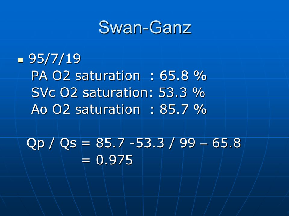 Swan-Ganz 95/7/19 95/7/19 PA O2 saturation : 65.8 % PA O2 saturation : 65.8 % SVc O2 saturation: 53.3 % SVc O2 saturation: 53.3 % Ao O2 saturation : 85.7 % Ao O2 saturation : 85.7 % Qp / Qs = 85.7 -53.3 / 99 – 65.8 Qp / Qs = 85.7 -53.3 / 99 – 65.8 = 0.975 = 0.975