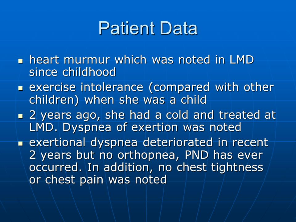 Patient Data heart murmur which was noted in LMD since childhood heart murmur which was noted in LMD since childhood exercise intolerance (compared with other children) when she was a child exercise intolerance (compared with other children) when she was a child 2 years ago, she had a cold and treated at LMD.