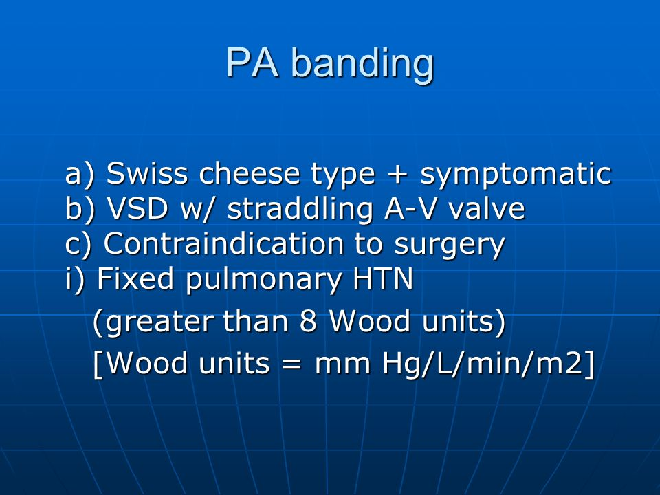 PA banding a) Swiss cheese type + symptomatic b) VSD w/ straddling A-V valve c) Contraindication to surgery i) Fixed pulmonary HTN (greater than 8 Wood units) (greater than 8 Wood units) [Wood units = mm Hg/L/min/m2] [Wood units = mm Hg/L/min/m2]