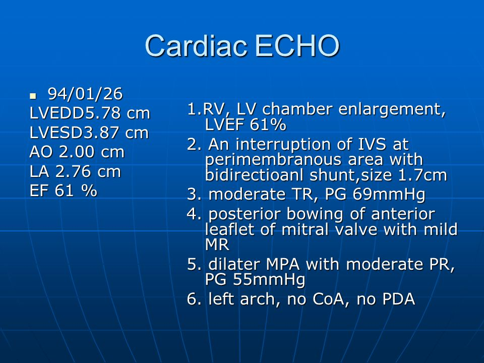 Cardiac ECHO 94/01/26 94/01/26 LVEDD5.78 cm LVESD3.87 cm AO 2.00 cm LA 2.76 cm EF 61 % 1.RV, LV chamber enlargement, LVEF 61% 2.