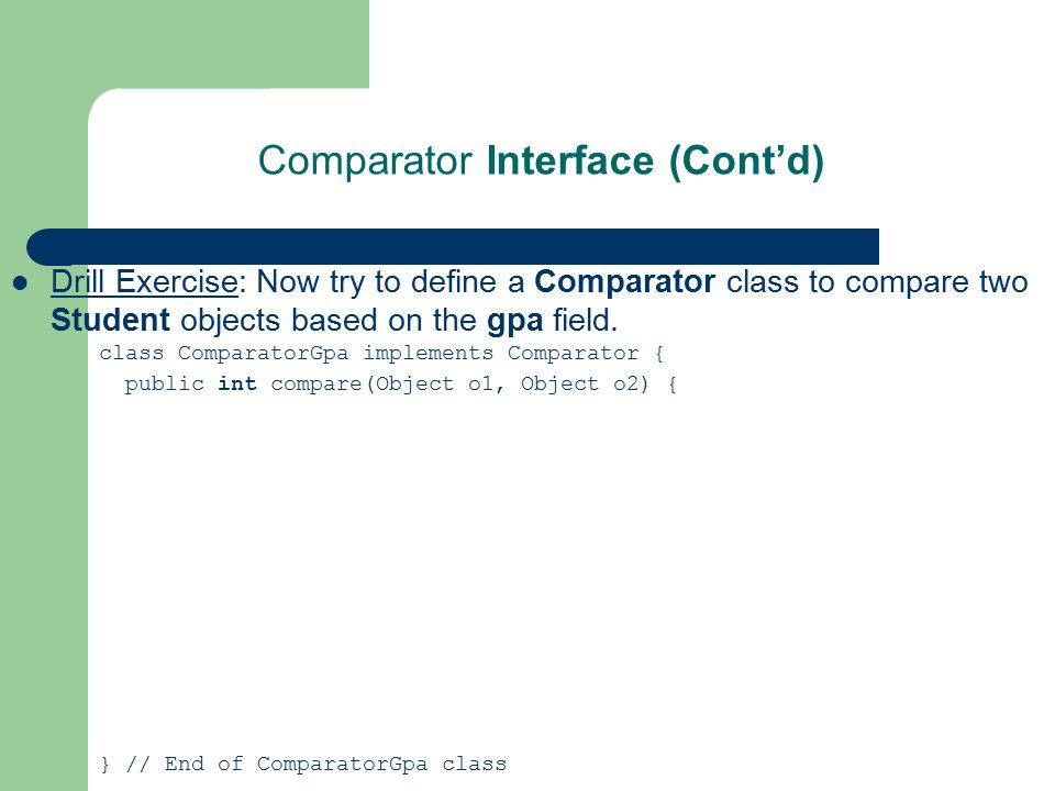 Comparator Interface (Cont'd) Drill Exercise: Now try to define a Comparator class to compare two Student objects based on the gpa field. class Compar